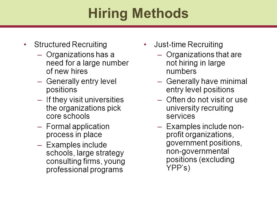 Hiring Methods Structured Recruiting –Organizations has a need for a large number of new hires –Generally entry level positions –If they visit universities the organizations pick core schools –Formal application process in place –Examples include schools, large strategy consulting firms, young professional programs Just-time Recruiting –Organizations that are not hiring in large numbers –Generally have minimal entry level positions –Often do not visit or use university recruiting services –Examples include non- profit organizations, government positions, non-governmental positions (excluding YPP's)