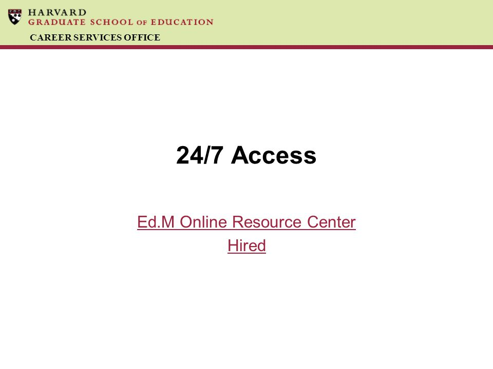 CAREER SERVICES OFFICE 24/7 Access Ed.M Online Resource Center Hired