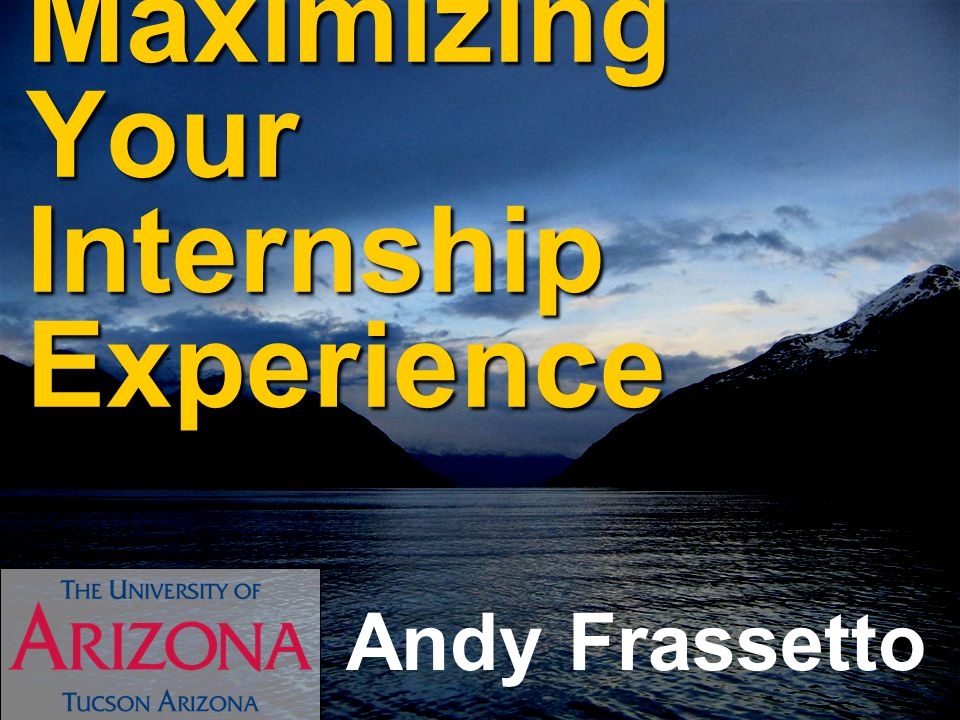 Maximizing Your Internship Experience Andy Frassetto