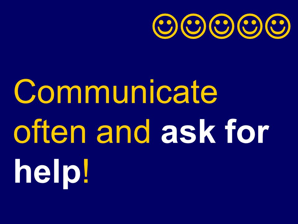 Communicate often and ask for help!