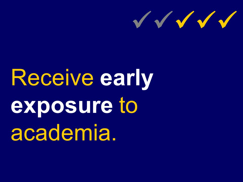 Receive early exposure to academia.