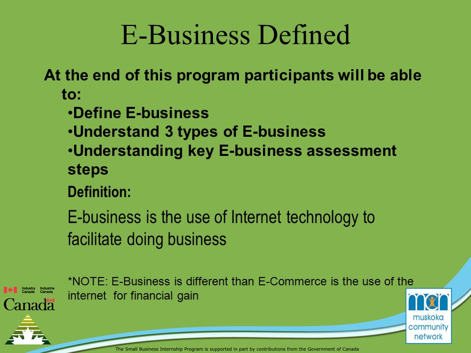 E-Business Defined At the end of this program participants will be able to: Define E-business Understand 3 types of E-business Understanding key E-business assessment steps Definition: E-business is the use of Internet technology to facilitate doing business *NOTE: E-Business is different than E-Commerce is the use of the internet for financial gain