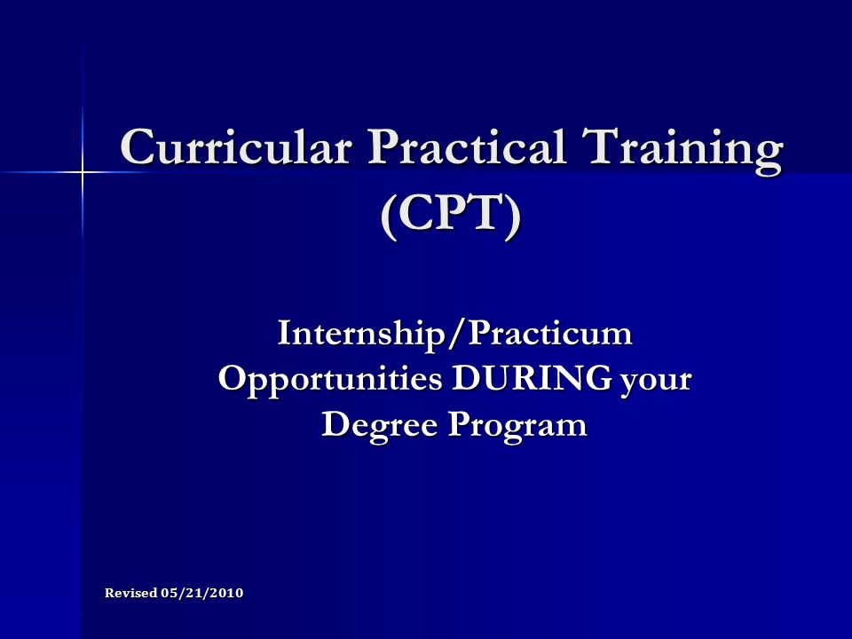 Be registered for appropriate CPT course credits Be registered for appropriate CPT course credits –Full-time CPT for GRADUATE students: 3 credits fall and spring, 2 credits summer –Full-time CPT for UNDERGRADUATE students: 1 credit each fall, spring, and summer semesters –Part-time CPT for GRADUATE students: 1 credit each fall, spring, 2 credits summer (included in the total full-time enrollment requirement) –Part-time CPT for UNDERGRADUATE students: 1 credit fall, spring, and summer semesters (included in the total full-time enrollment requirement) Applying for CPT, cont.