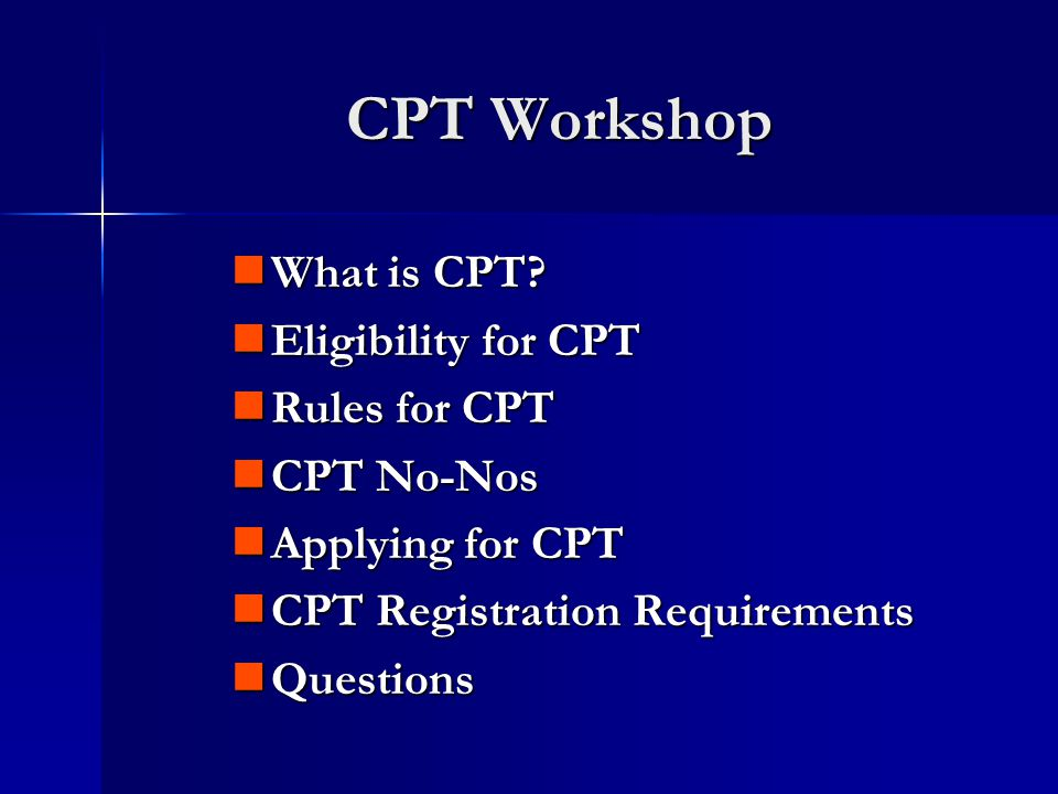 Full Time C P T Part Time C P T Undergraduate Student Fall Must register for at least 1 internship credit hour Must register for a full course load of which 1 credit must be CPT Spring Must register for at least 1 internship credit hour Must register for a full course load of which 1 credit must be CPT Summer Must register for at least 1 internship credit hour Graduate Student Fall Must register for 3 internship credit hours Must register for a full course load of which 1 credit must be CPT Spring Must register for 3 internship credit hours Must register for a full course load of which 1 credit must be CPT Summer Must register for 2 internship credit hours CPT Registration Requirements