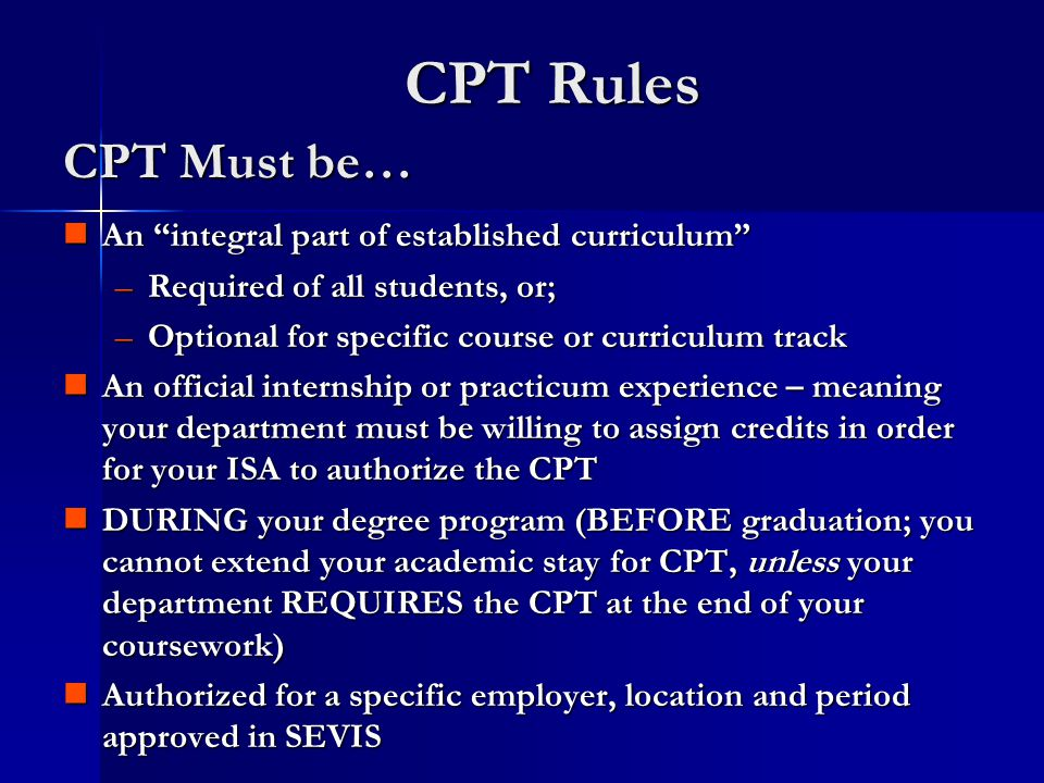 CPT Rules An integral part of established curriculum An integral part of established curriculum –Required of all students, or; –Optional for specific course or curriculum track An official internship or practicum experience – meaning your department must be willing to assign credits in order for your ISA to authorize the CPT An official internship or practicum experience – meaning your department must be willing to assign credits in order for your ISA to authorize the CPT DURING your degree program (BEFORE graduation; you cannot extend your academic stay for CPT, unless your department REQUIRES the CPT at the end of your coursework) DURING your degree program (BEFORE graduation; you cannot extend your academic stay for CPT, unless your department REQUIRES the CPT at the end of your coursework) Authorized for a specific employer, location and period approved in SEVIS Authorized for a specific employer, location and period approved in SEVIS CPT Must be…