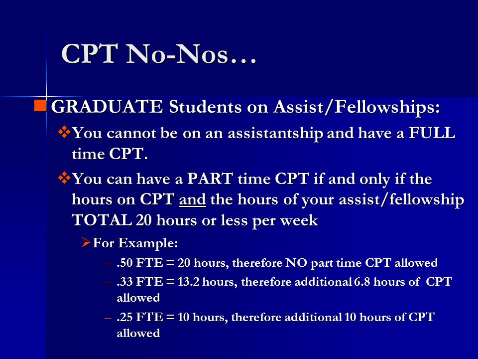 CPT No-Nos… GRADUATE Students on Assist/Fellowships: GRADUATE Students on Assist/Fellowships:  You cannot be on an assistantship and have a FULL time CPT.