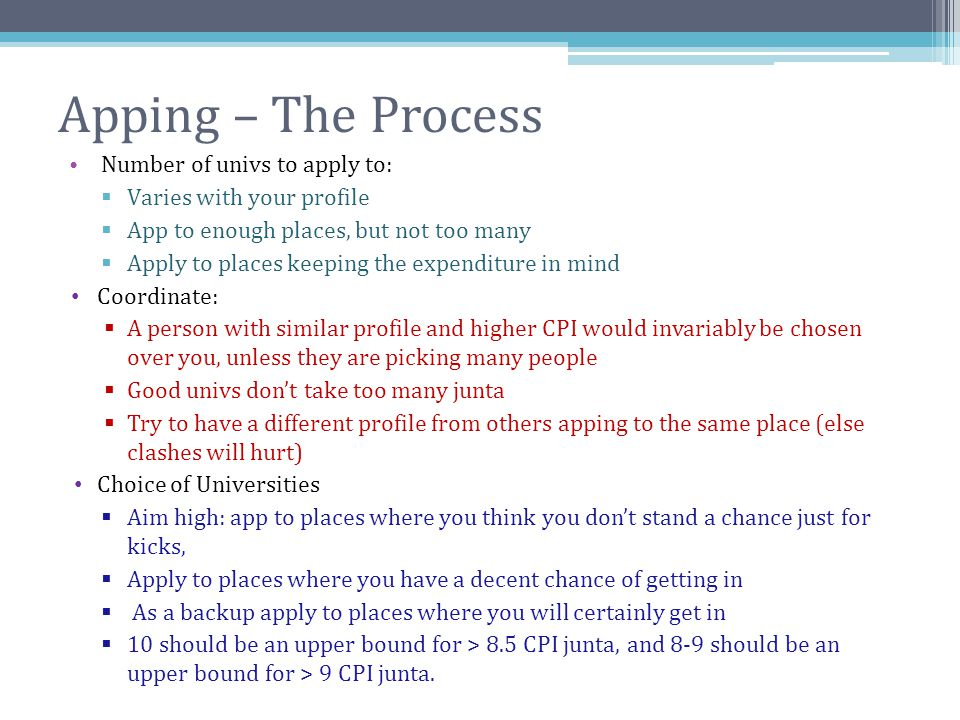 Apping – The Process Number of univs to apply to:  Varies with your profile  App to enough places, but not too many  Apply to places keeping the ex