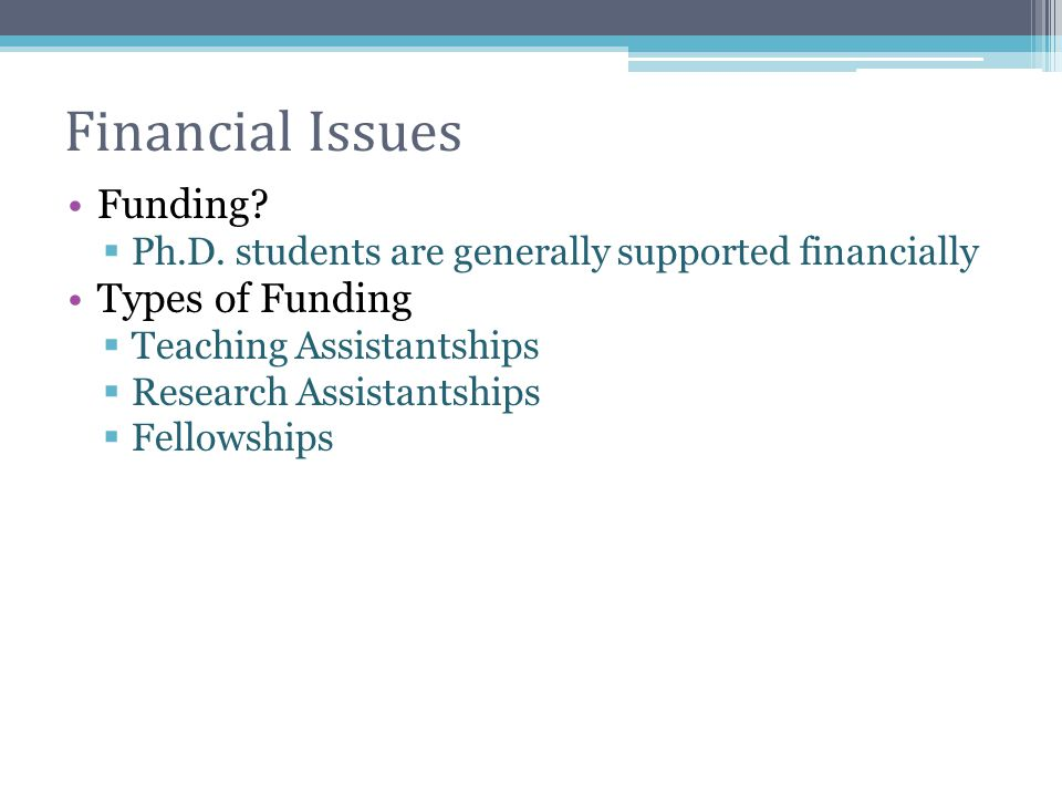 Financial Issues Funding?  Ph.D. students are generally supported financially Types of Funding  Teaching Assistantships  Research Assistantships 