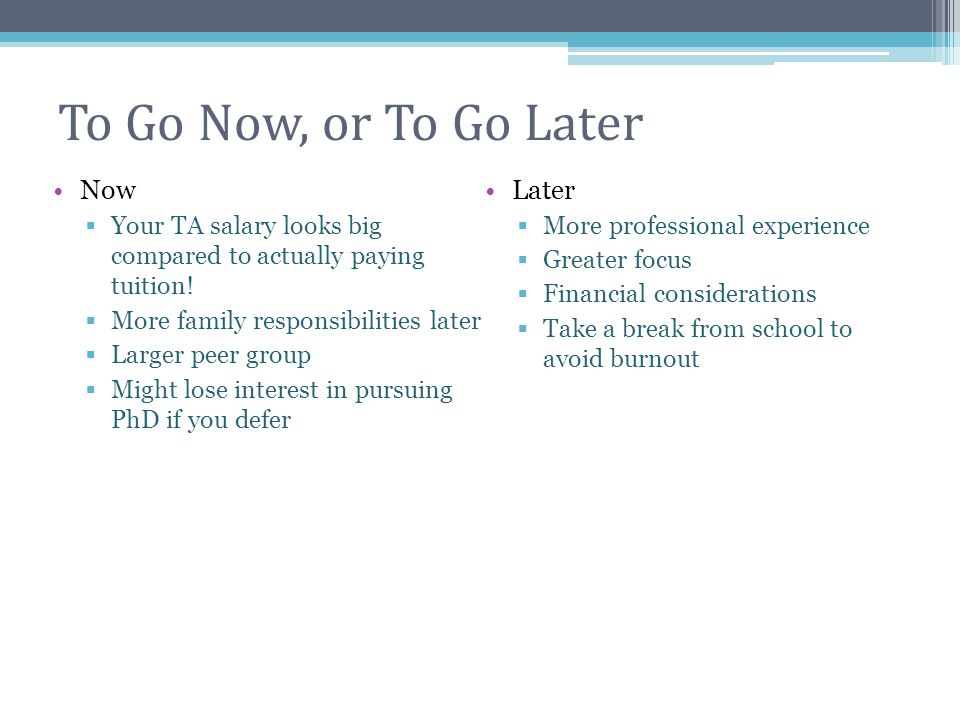 To Go Now, or To Go Later Now  Your TA salary looks big compared to actually paying tuition!  More family responsibilities later  Larger peer group