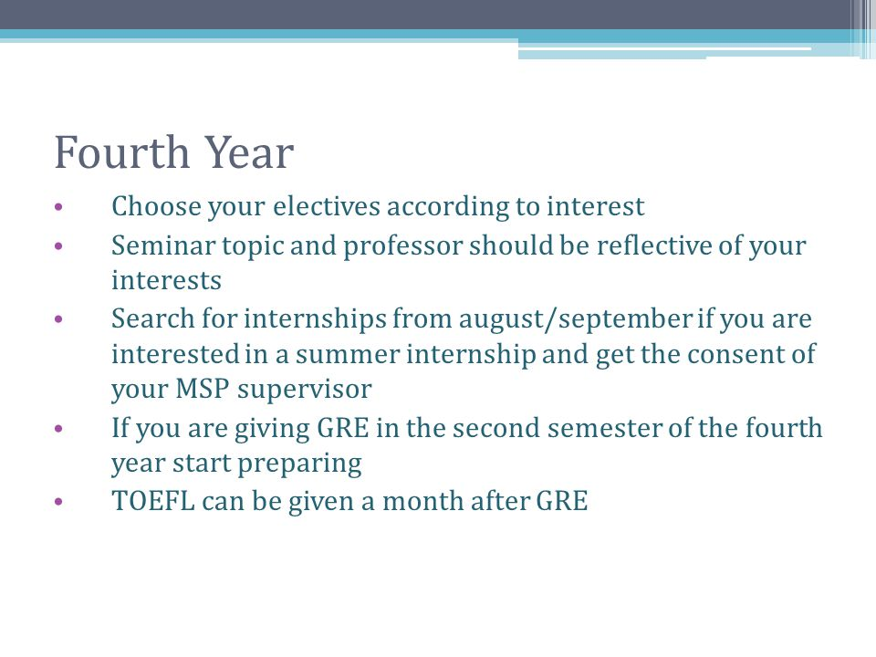 Fourth Year Choose your electives according to interest Seminar topic and professor should be reflective of your interests Search for internships from