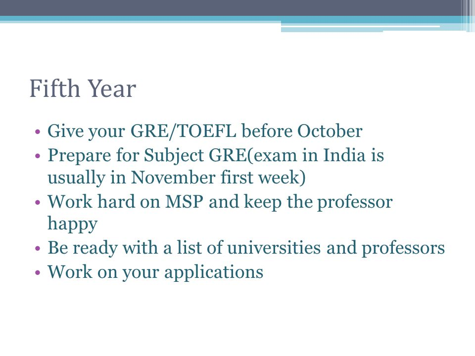 Fifth Year Give your GRE/TOEFL before October Prepare for Subject GRE(exam in India is usually in November first week) Work hard on MSP and keep the p