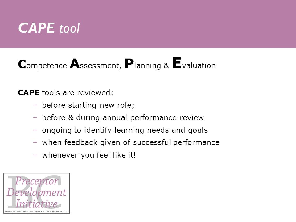 CAPE tool C ompetence A ssessment, P lanning & E valuation CAPE tools are reviewed: –before starting new role; –before & during annual performance review –ongoing to identify learning needs and goals –when feedback given of successful performance –whenever you feel like it!