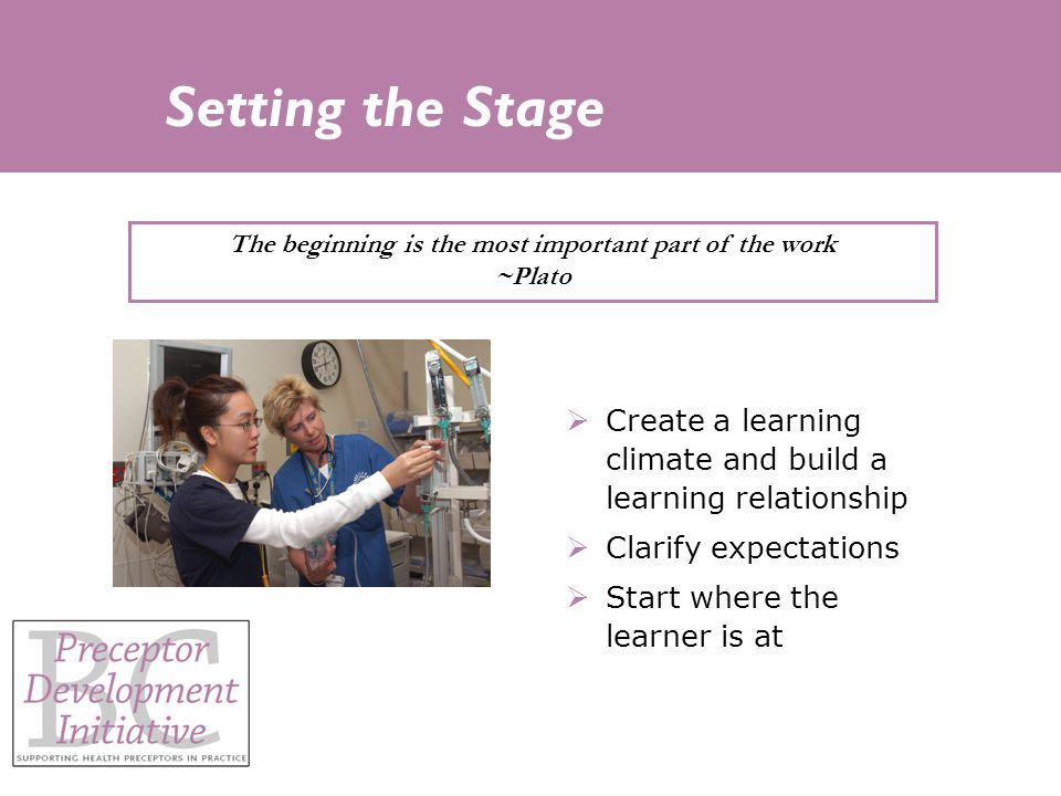 Setting the Stage  Create a learning climate and build a learning relationship  Clarify expectations  Start where the learner is at The beginning is the most important part of the work ~Plato