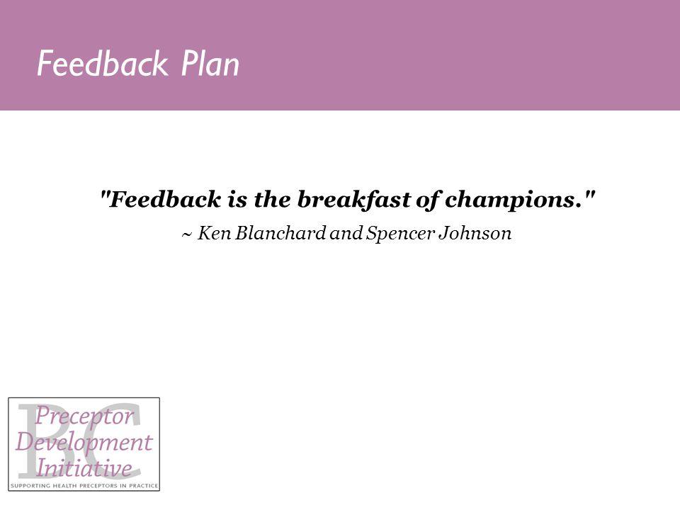Feedback Plan Feedback is the breakfast of champions. ~ Ken Blanchard and Spencer Johnson
