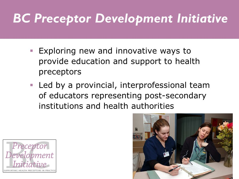 BC Preceptor Development Initiative  Exploring new and innovative ways to provide education and support to health preceptors  Led by a provincial, interprofessional team of educators representing post-secondary institutions and health authorities