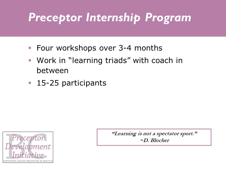 Preceptor Internship Program  Four workshops over 3-4 months  Work in learning triads with coach in between  15-25 participants Learning is not a spectator sport. ~D.