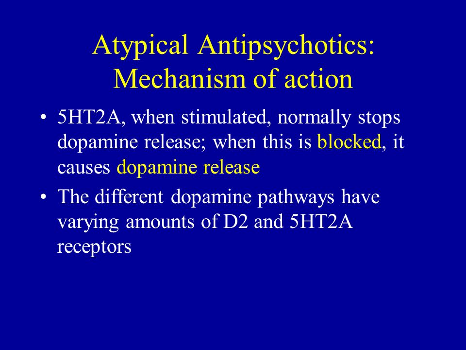 Atypical Antipsychotics: Mechanism of action 5HT2A, when stimulated, normally stops dopamine release; when this is blocked, it causes dopamine release The different dopamine pathways have varying amounts of D2 and 5HT2A receptors