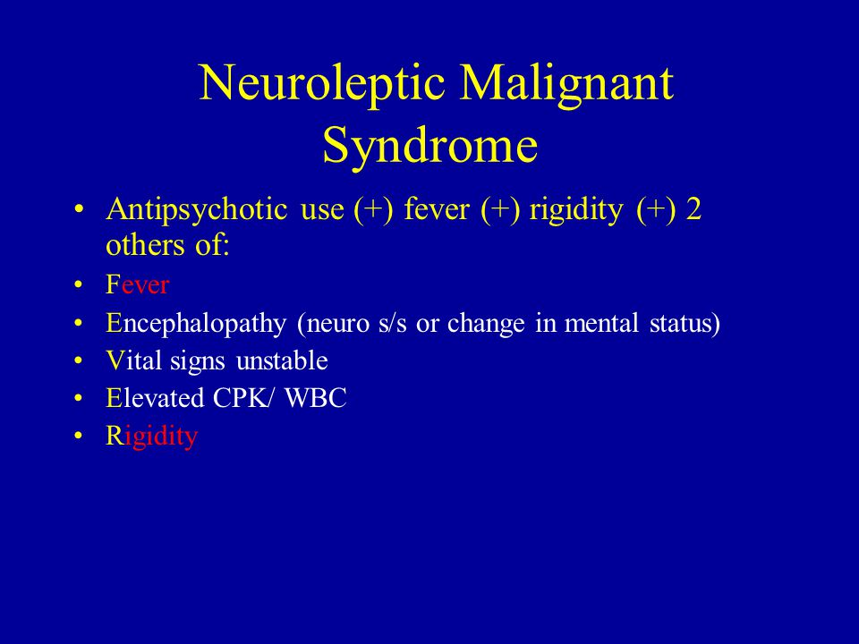 Neuroleptic Malignant Syndrome Antipsychotic use (+) fever (+) rigidity (+) 2 others of: Fever Encephalopathy (neuro s/s or change in mental status) Vital signs unstable Elevated CPK/ WBC Rigidity