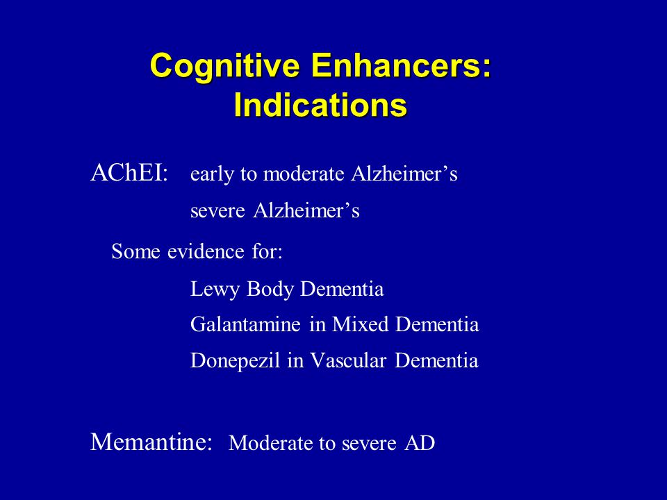 Cognitive Enhancers: Indications AChEI: early to moderate Alzheimer's severe Alzheimer's Some evidence for: Lewy Body Dementia Galantamine in Mixed Dementia Donepezil in Vascular Dementia Memantine: Moderate to severe AD