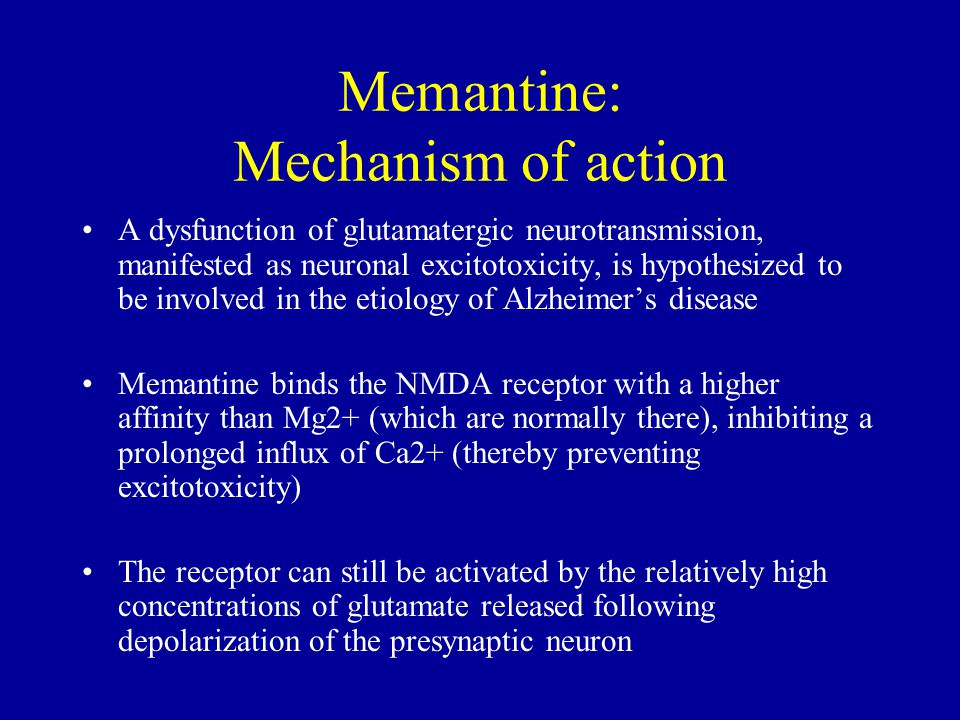Memantine: Mechanism of action A dysfunction of glutamatergic neurotransmission, manifested as neuronal excitotoxicity, is hypothesized to be involved in the etiology of Alzheimer's disease Memantine binds the NMDA receptor with a higher affinity than Mg2+ (which are normally there), inhibiting a prolonged influx of Ca2+ (thereby preventing excitotoxicity) The receptor can still be activated by the relatively high concentrations of glutamate released following depolarization of the presynaptic neuron