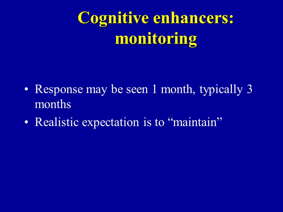 Cognitive enhancers: monitoring Response may be seen 1 month, typically 3 months Realistic expectation is to maintain