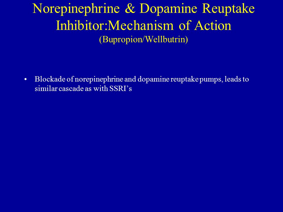 Norepinephrine & Dopamine Reuptake Inhibitor:Mechanism of Action (Bupropion/Wellbutrin) Blockade of norepinephrine and dopamine reuptake pumps, leads to similar cascade as with SSRI's