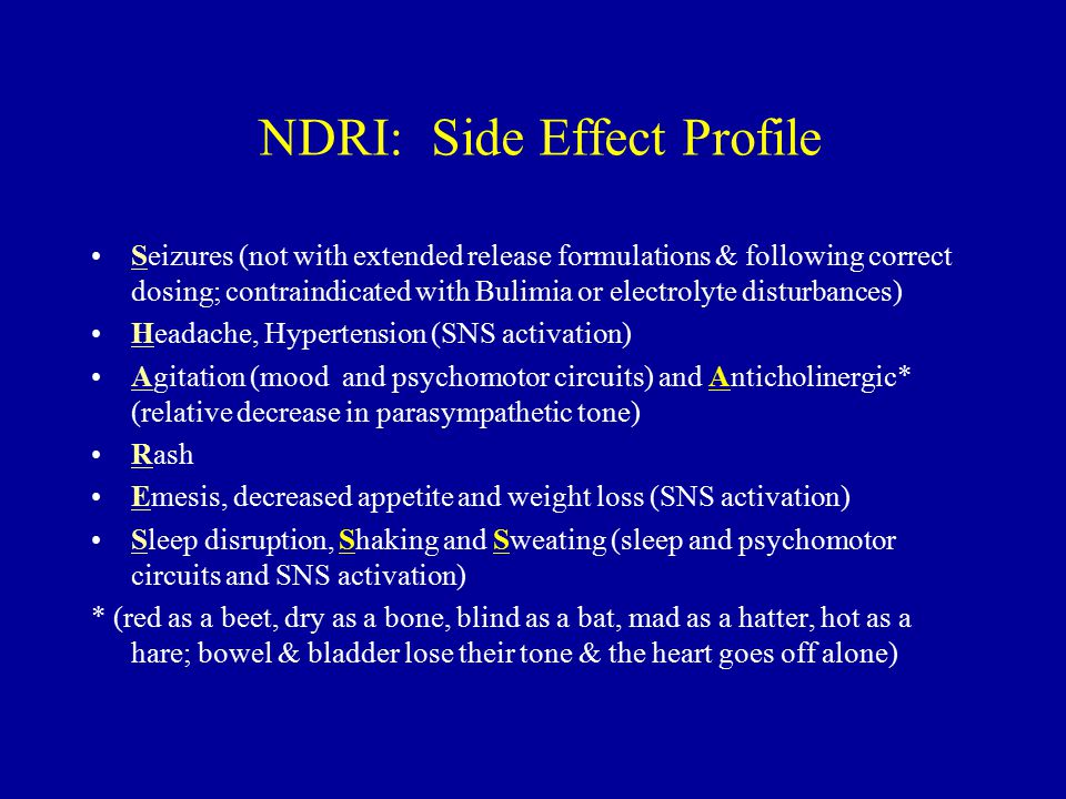 NDRI: Side Effect Profile Seizures (not with extended release formulations & following correct dosing; contraindicated with Bulimia or electrolyte disturbances) Headache, Hypertension (SNS activation) Agitation (mood and psychomotor circuits) and Anticholinergic* (relative decrease in parasympathetic tone) Rash Emesis, decreased appetite and weight loss (SNS activation) Sleep disruption, Shaking and Sweating (sleep and psychomotor circuits and SNS activation) * (red as a beet, dry as a bone, blind as a bat, mad as a hatter, hot as a hare; bowel & bladder lose their tone & the heart goes off alone)