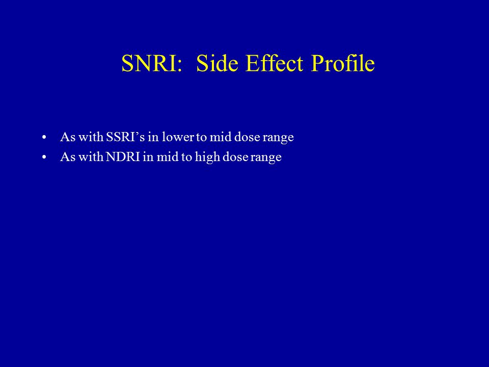 SNRI: Side Effect Profile As with SSRI's in lower to mid dose range As with NDRI in mid to high dose range