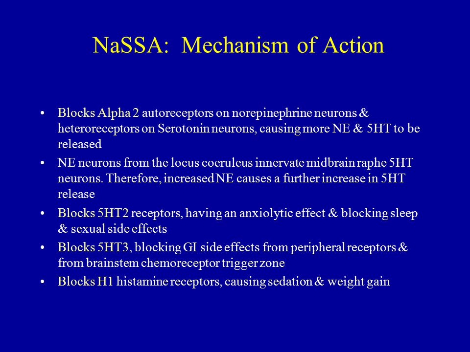 NaSSA: Mechanism of Action Blocks Alpha 2 autoreceptors on norepinephrine neurons & heteroreceptors on Serotonin neurons, causing more NE & 5HT to be released NE neurons from the locus coeruleus innervate midbrain raphe 5HT neurons.