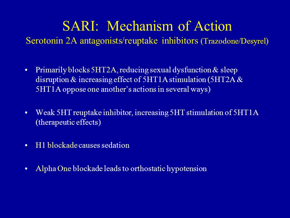 SARI: Mechanism of Action Serotonin 2A antagonists/reuptake inhibitors (Trazodone/Desyrel) Primarily blocks 5HT2A, reducing sexual dysfunction & sleep disruption & increasing effect of 5HT1A stimulation (5HT2A & 5HT1A oppose one another's actions in several ways) Weak 5HT reuptake inhibitor, increasing 5HT stimulation of 5HT1A (therapeutic effects) H1 blockade causes sedation Alpha One blockade leads to orthostatic hypotension