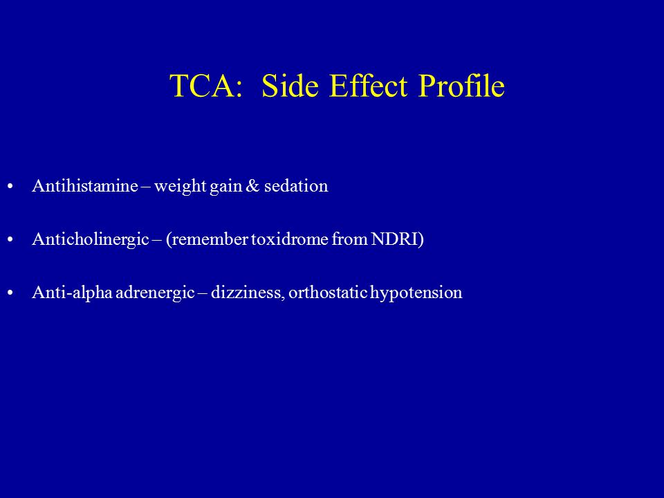 TCA: Side Effect Profile Antihistamine – weight gain & sedation Anticholinergic – (remember toxidrome from NDRI) Anti-alpha adrenergic – dizziness, orthostatic hypotension