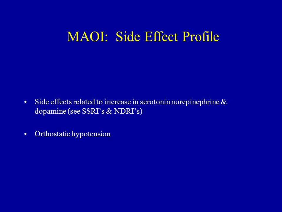 MAOI: Side Effect Profile Side effects related to increase in serotonin norepinephrine & dopamine (see SSRI's & NDRI's) Orthostatic hypotension