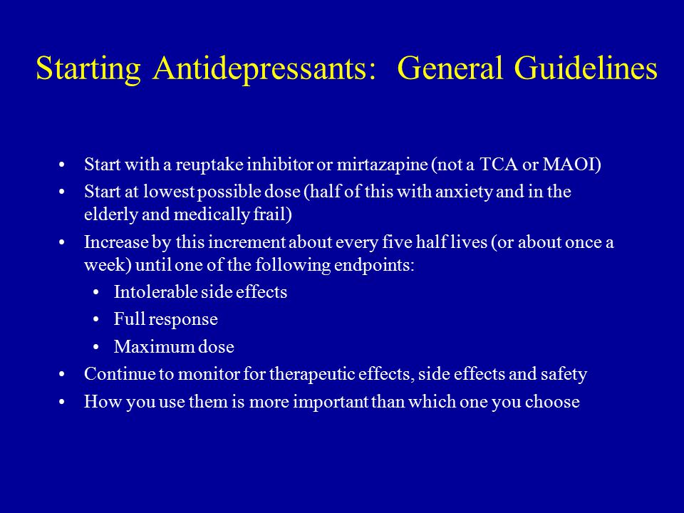 Starting Antidepressants: General Guidelines Start with a reuptake inhibitor or mirtazapine (not a TCA or MAOI) Start at lowest possible dose (half of this with anxiety and in the elderly and medically frail) Increase by this increment about every five half lives (or about once a week) until one of the following endpoints: Intolerable side effects Full response Maximum dose Continue to monitor for therapeutic effects, side effects and safety How you use them is more important than which one you choose
