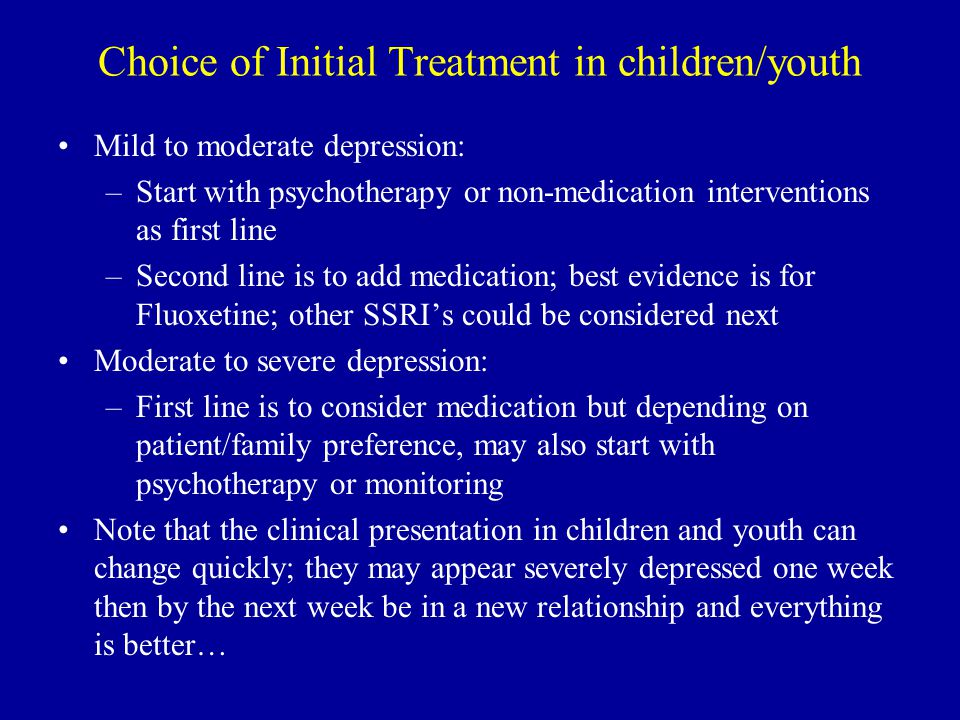Choice of Initial Treatment in children/youth Mild to moderate depression: –Start with psychotherapy or non-medication interventions as first line –Second line is to add medication; best evidence is for Fluoxetine; other SSRI's could be considered next Moderate to severe depression: –First line is to consider medication but depending on patient/family preference, may also start with psychotherapy or monitoring Note that the clinical presentation in children and youth can change quickly; they may appear severely depressed one week then by the next week be in a new relationship and everything is better…