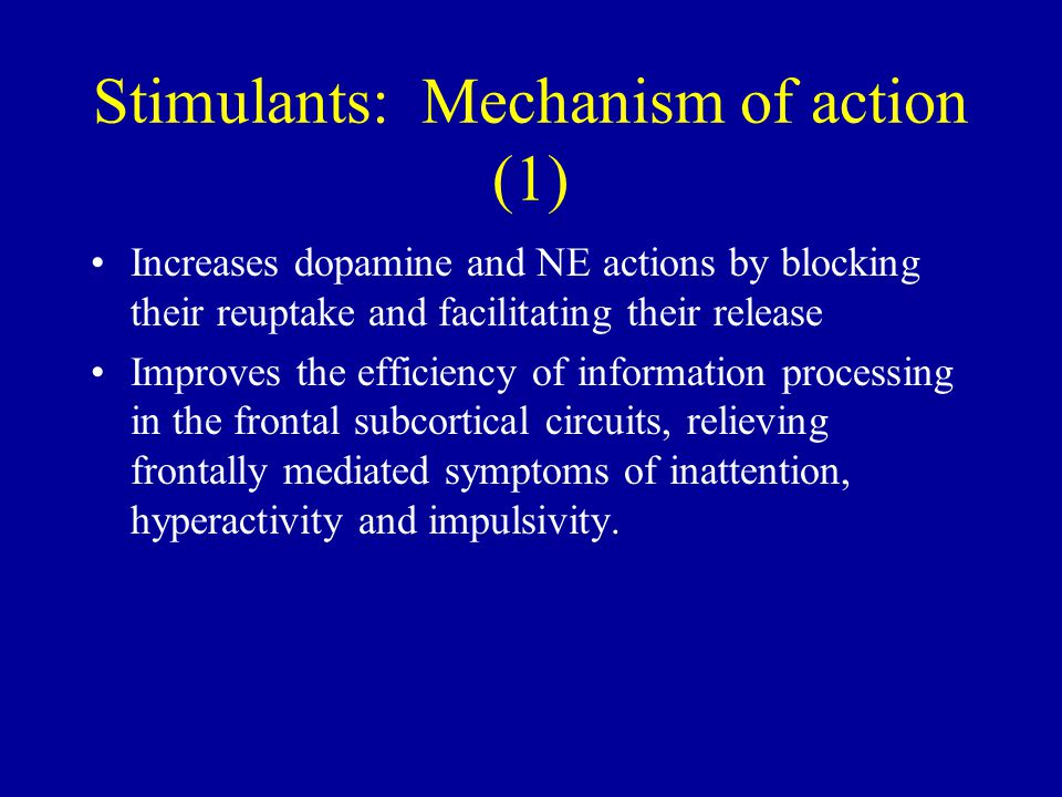 Stimulants: Mechanism of action (1) Increases dopamine and NE actions by blocking their reuptake and facilitating their release Improves the efficiency of information processing in the frontal subcortical circuits, relieving frontally mediated symptoms of inattention, hyperactivity and impulsivity.