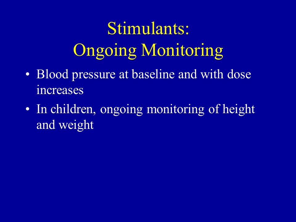 Stimulants: Ongoing Monitoring Blood pressure at baseline and with dose increases In children, ongoing monitoring of height and weight