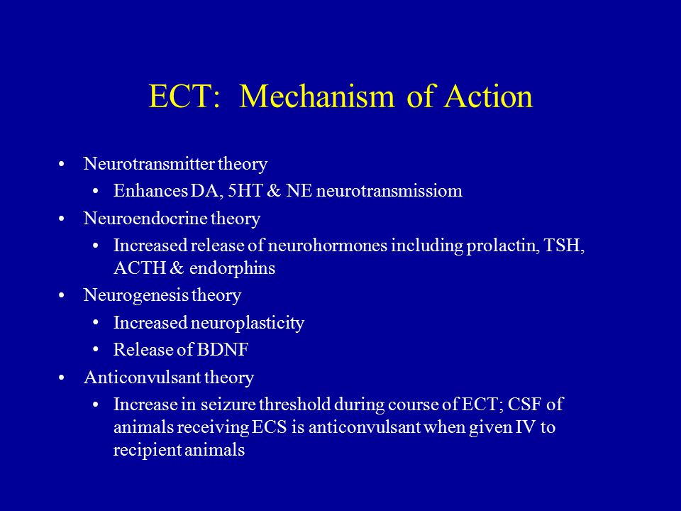 ECT: Mechanism of Action Neurotransmitter theory Enhances DA, 5HT & NE neurotransmissiom Neuroendocrine theory Increased release of neurohormones including prolactin, TSH, ACTH & endorphins Neurogenesis theory Increased neuroplasticity Release of BDNF Anticonvulsant theory Increase in seizure threshold during course of ECT; CSF of animals receiving ECS is anticonvulsant when given IV to recipient animals