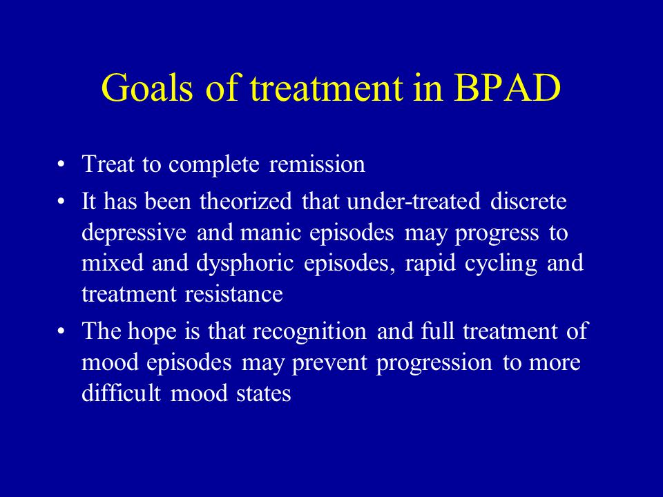 Goals of treatment in BPAD Treat to complete remission It has been theorized that under-treated discrete depressive and manic episodes may progress to mixed and dysphoric episodes, rapid cycling and treatment resistance The hope is that recognition and full treatment of mood episodes may prevent progression to more difficult mood states