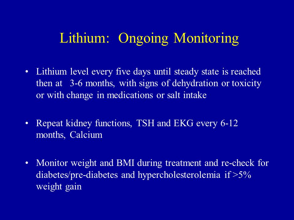 Lithium: Ongoing Monitoring Lithium level every five days until steady state is reached then at 3-6 months, with signs of dehydration or toxicity or with change in medications or salt intake Repeat kidney functions, TSH and EKG every 6-12 months, Calcium Monitor weight and BMI during treatment and re-check for diabetes/pre-diabetes and hypercholesterolemia if >5% weight gain
