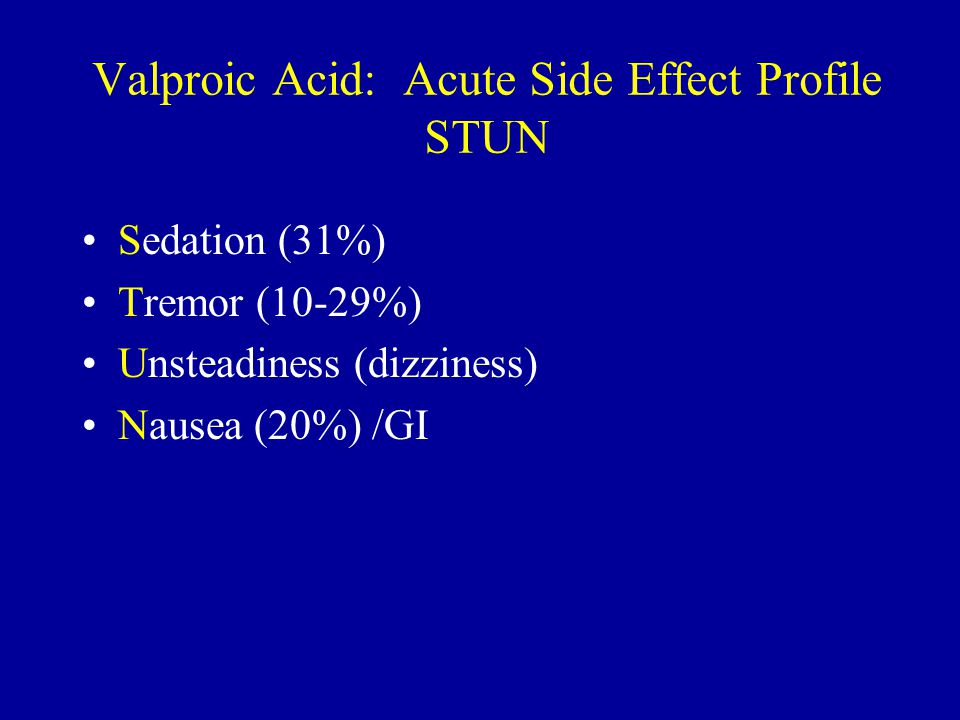 Valproic Acid: Acute Side Effect Profile STUN Sedation (31%) Tremor (10-29%) Unsteadiness (dizziness) Nausea (20%) /GI