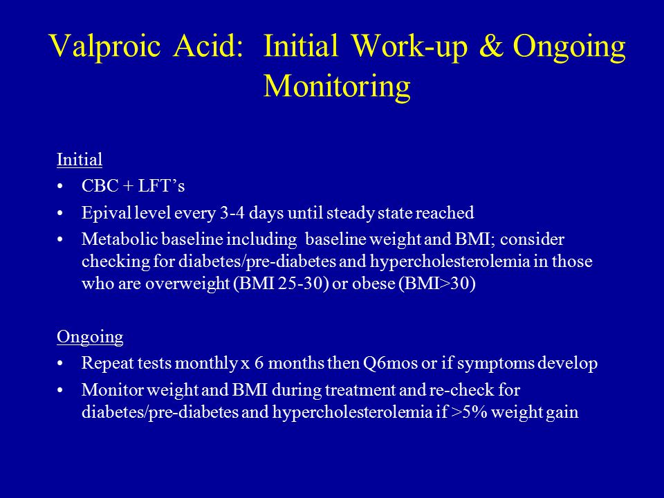 Valproic Acid: Initial Work-up & Ongoing Monitoring Initial CBC + LFT's Epival level every 3-4 days until steady state reached Metabolic baseline including baseline weight and BMI; consider checking for diabetes/pre-diabetes and hypercholesterolemia in those who are overweight (BMI 25-30) or obese (BMI>30) Ongoing Repeat tests monthly x 6 months then Q6mos or if symptoms develop Monitor weight and BMI during treatment and re-check for diabetes/pre-diabetes and hypercholesterolemia if >5% weight gain