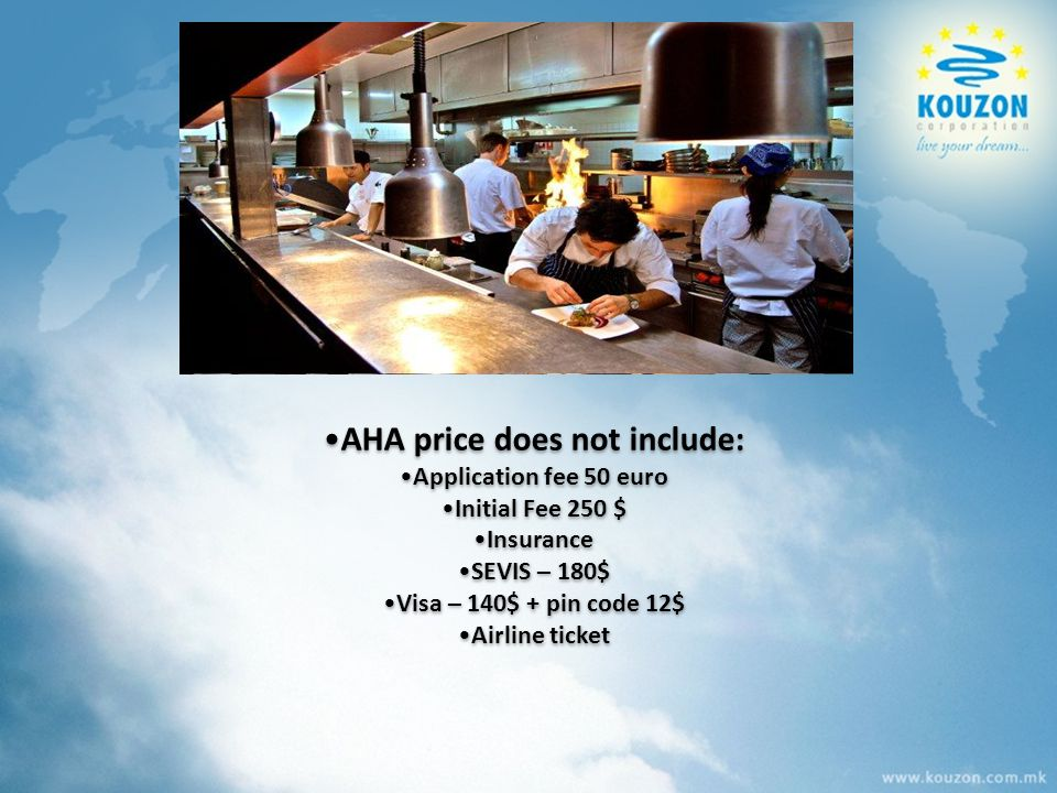 АHА price does not include: Application fee 50 euro Initial Fee 250 $ Insurance SEVIS – 180$ Visa – 140$ + pin code 12$ Airline ticket АHА price does