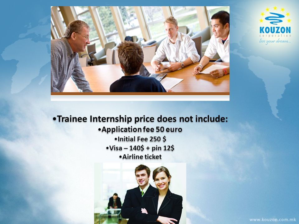 Trainee Internship price does not include: Application fee 50 euro Initial Fee 250 $ Visa – 140$ + pin 12$ Аirline ticket Trainee Internship price doe