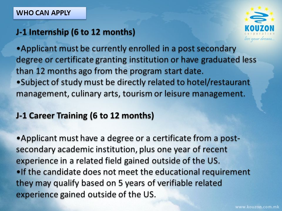 J-1 Internship (6 to 12 months) Applicant must be currently enrolled in a post secondary degree or certificate granting institution or have graduated
