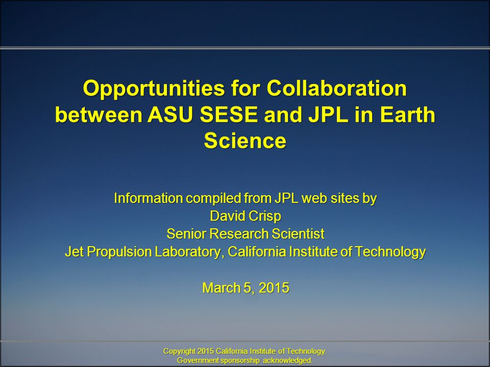 Opportunities for Collaboration between ASU SESE and JPL in Earth Science Information compiled from JPL web sites by David Crisp Senior Research Scientist Jet Propulsion Laboratory, California Institute of Technology March 5, 2015 Copyright 2015 California Institute of Technology.