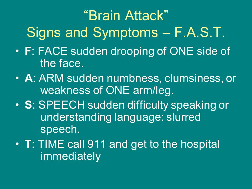 Brain Attack Signs and Symptoms – F.A.S.T. F: FACE sudden drooping of ONE side of the face.