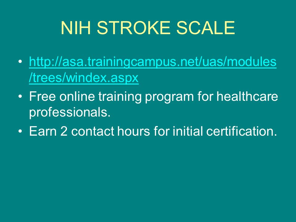 NIH STROKE SCALE http://asa.trainingcampus.net/uas/modules /trees/windex.aspxhttp://asa.trainingcampus.net/uas/modules /trees/windex.aspx Free online training program for healthcare professionals.