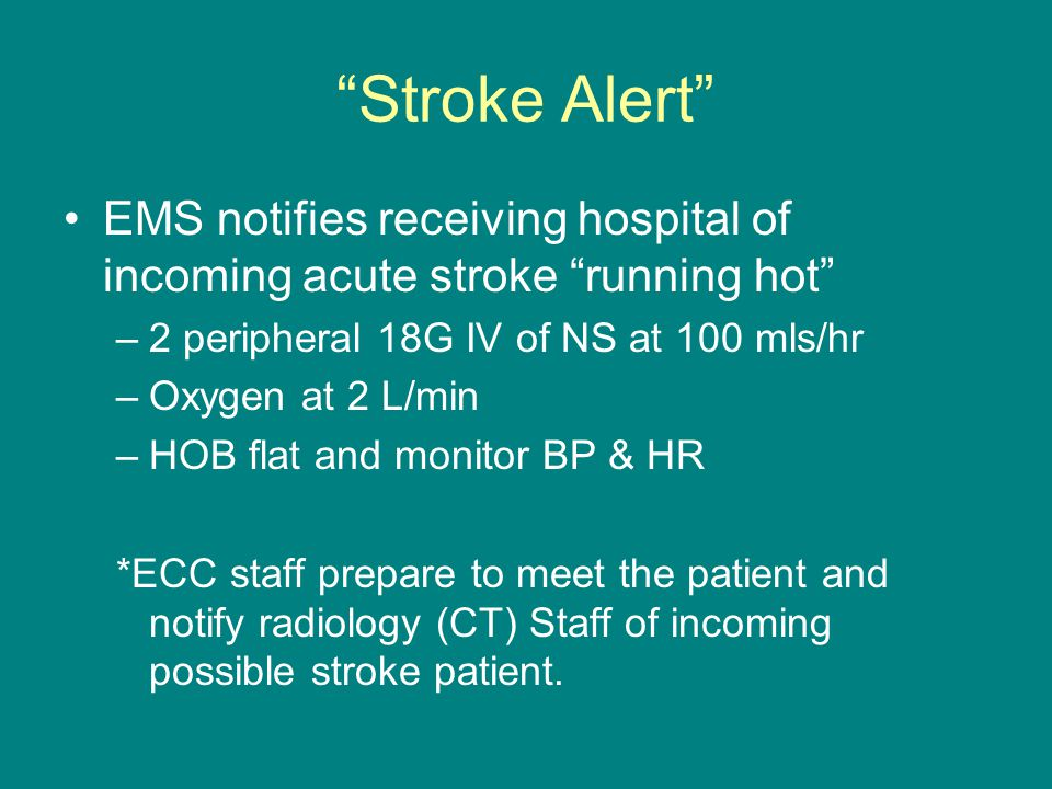 Stroke Alert EMS notifies receiving hospital of incoming acute stroke running hot –2 peripheral 18G IV of NS at 100 mls/hr –Oxygen at 2 L/min –HOB flat and monitor BP & HR *ECC staff prepare to meet the patient and notify radiology (CT) Staff of incoming possible stroke patient.