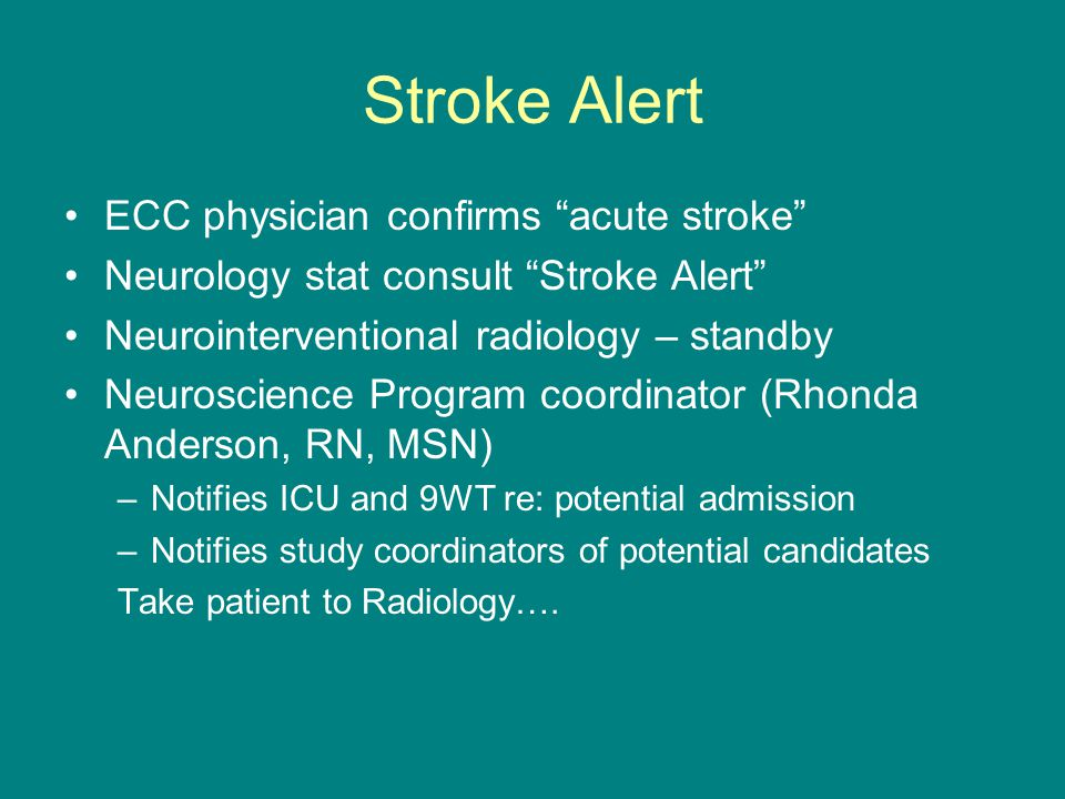 Stroke Alert ECC physician confirms acute stroke Neurology stat consult Stroke Alert Neurointerventional radiology – standby Neuroscience Program coordinator (Rhonda Anderson, RN, MSN) –Notifies ICU and 9WT re: potential admission –Notifies study coordinators of potential candidates Take patient to Radiology….