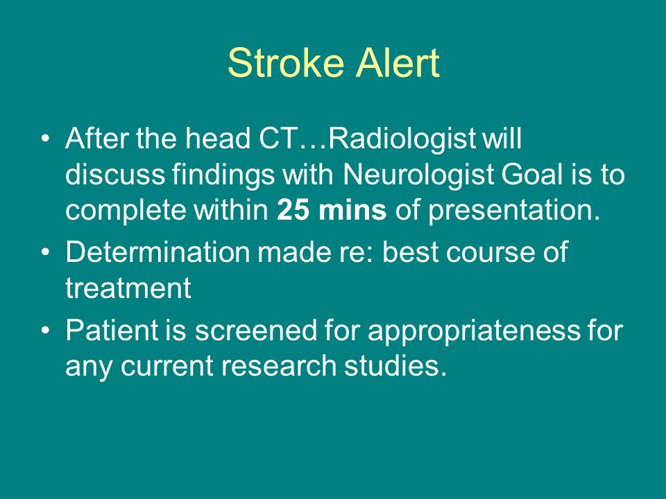 Stroke Alert After the head CT…Radiologist will discuss findings with Neurologist Goal is to complete within 25 mins of presentation.